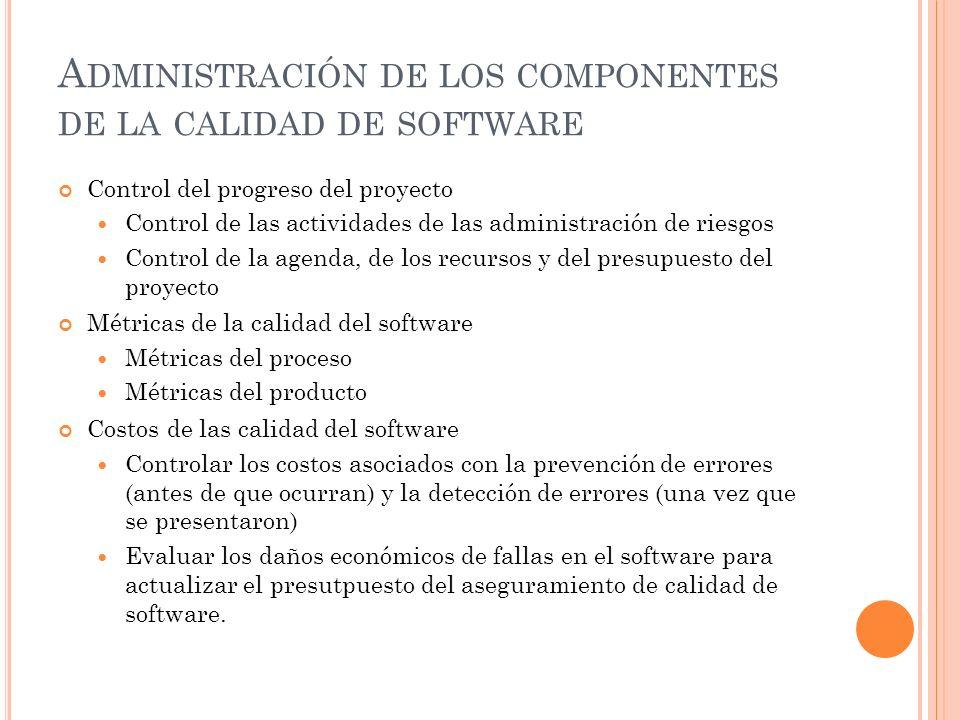 A DMINISTRACIÓN DE LOS COMPONENTES DE LA CALIDAD DE SOFTWARE Control del progreso del proyecto Control de las actividades de las administración de riesgos Control de la agenda, de los recursos y del presupuesto del proyecto Métricas de la calidad del software Métricas del proceso Métricas del producto Costos de las calidad del software Controlar los costos asociados con la prevención de errores (antes de que ocurran) y la detección de errores (una vez que se presentaron) Evaluar los daños económicos de fallas en el software para actualizar el presutpuesto del aseguramiento de calidad de software.