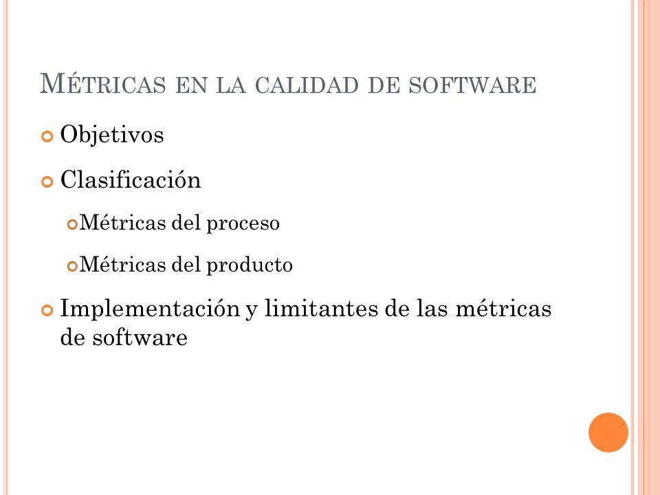 M ÉTRICAS EN LA CALIDAD DE SOFTWARE Objetivos Clasificación Métricas del proceso Métricas del producto Implementación y limitantes de las métricas de