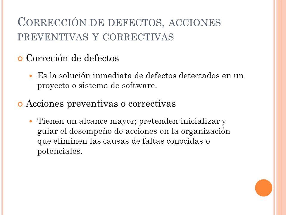 C ORRECCIÓN DE DEFECTOS, ACCIONES PREVENTIVAS Y CORRECTIVAS Correción de defectos Es la solución inmediata de defectos detectados en un proyecto o sistema de software.