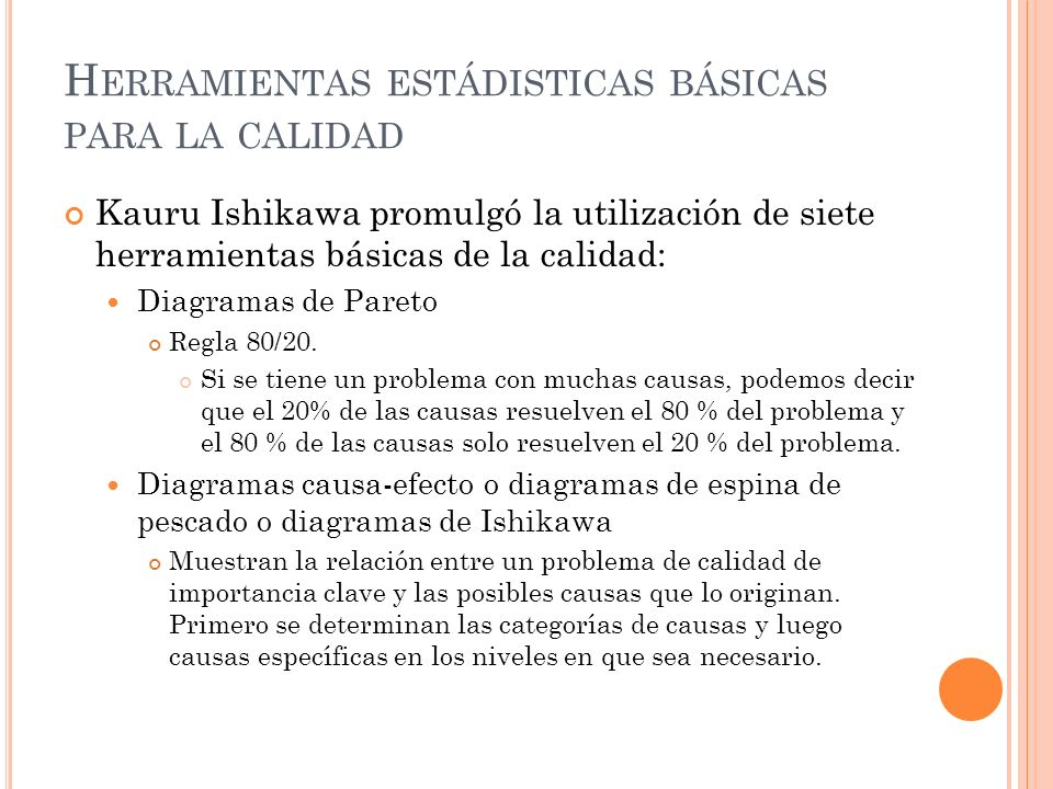 H ERRAMIENTAS ESTÁDISTICAS BÁSICAS PARA LA CALIDAD Kauru Ishikawa promulgó la utilización de siete herramientas básicas de la calidad: Diagramas de Pareto Regla 80/20.