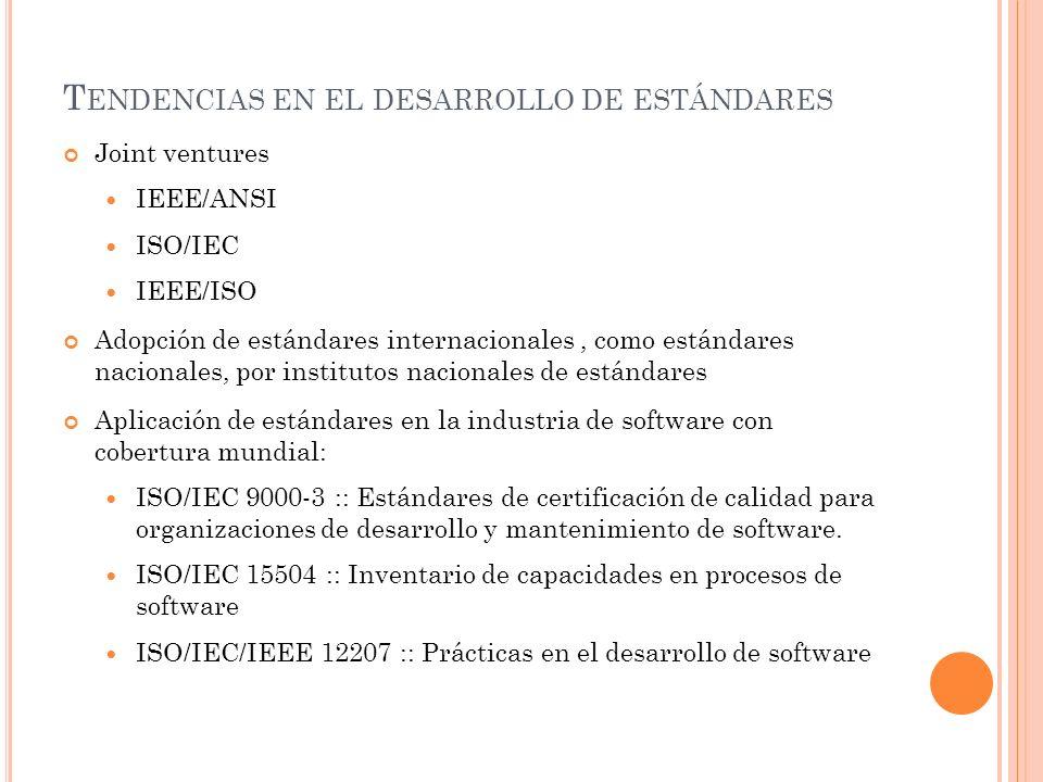 T ENDENCIAS EN EL DESARROLLO DE ESTÁNDARES Joint ventures IEEE/ANSI ISO/IEC IEEE/ISO Adopción de estándares internacionales, como estándares nacionales, por institutos nacionales de estándares Aplicación de estándares en la industria de software con cobertura mundial: ISO/IEC 9000-3 :: Estándares de certificación de calidad para organizaciones de desarrollo y mantenimiento de software.