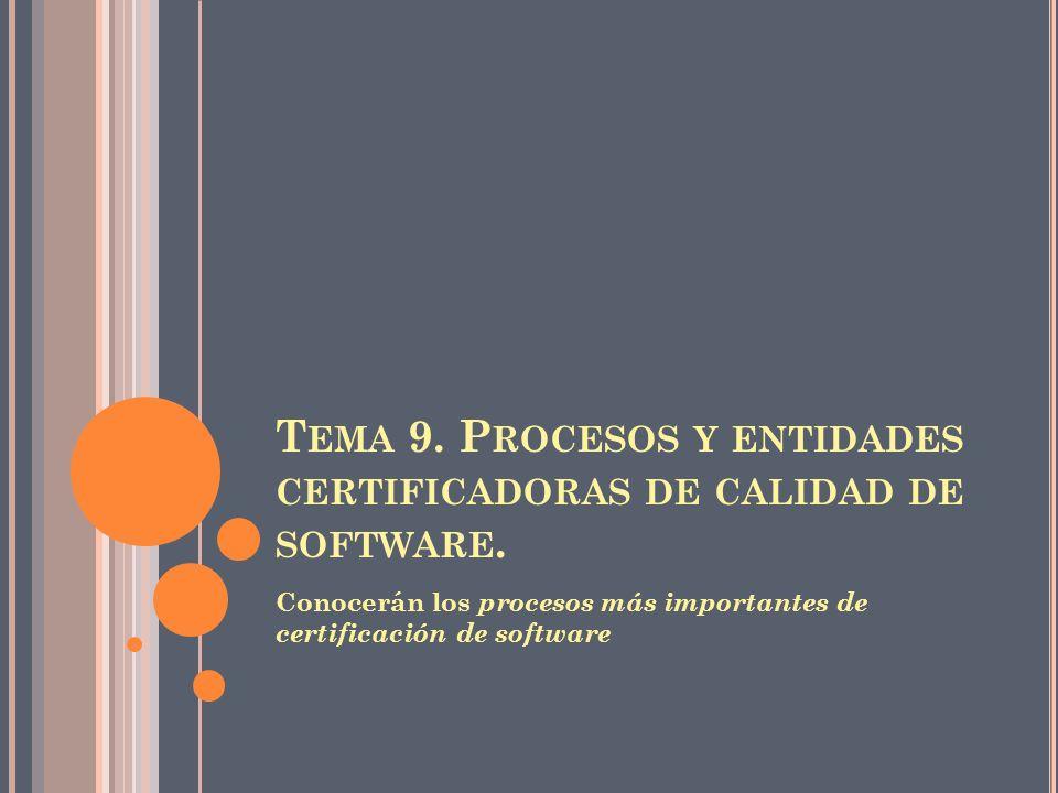 T EMA 9. P ROCESOS Y ENTIDADES CERTIFICADORAS DE CALIDAD DE SOFTWARE. Conocerán los procesos más importantes de certificación de software