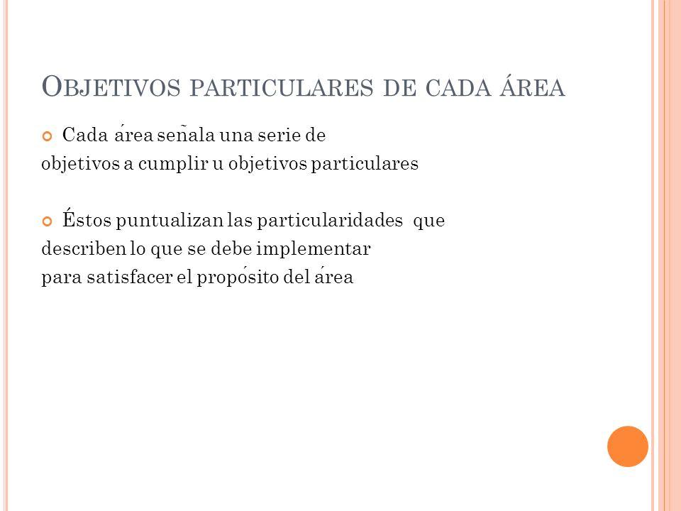 O BJETIVOS PARTICULARES DE CADA ÁREA Cada area sen ̃ ala una serie de objetivos a cumplir u objetivos particulares Éstos puntualizan las particularidades que describen lo que se debe implementar para satisfacer el proposito del area