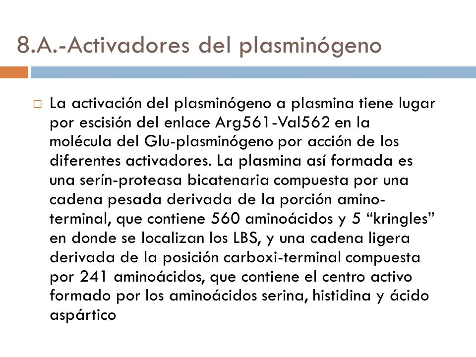 8.A.-Activadores del plasminógeno La activación del plasminógeno a plasmina tiene lugar por escisión del enlace Arg561-Val562 en la molécula del Glu-plasminógeno por acción de los diferentes activadores.