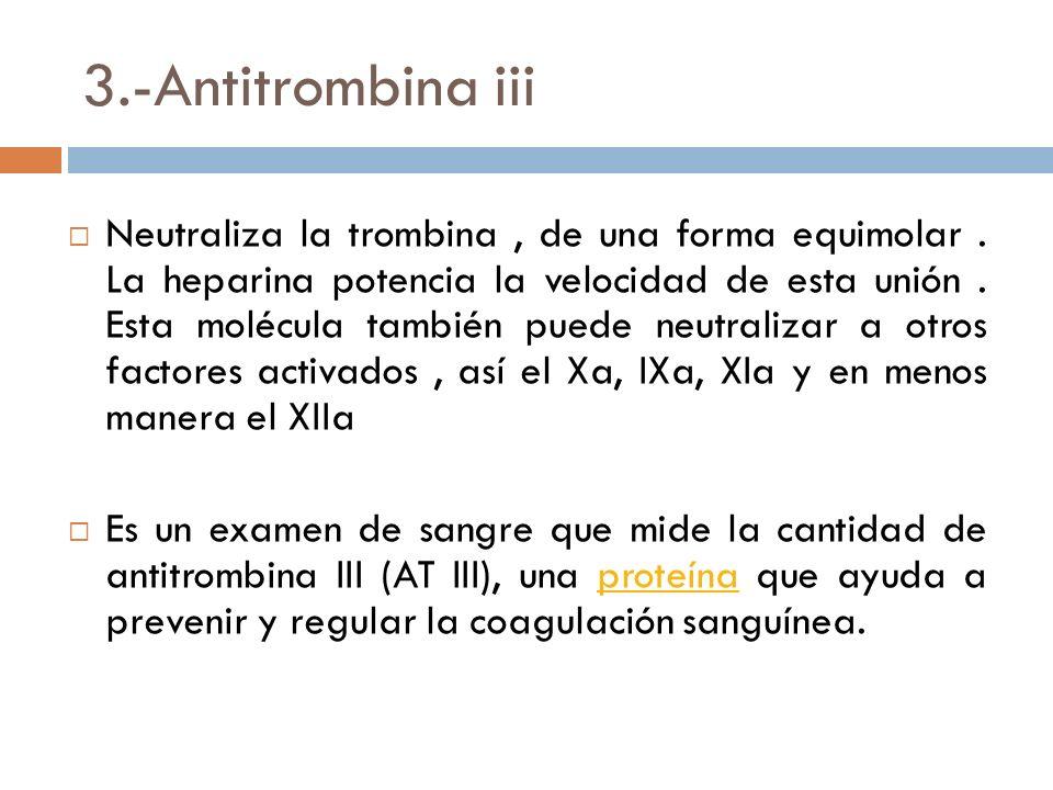 3.-Antitrombina iii Neutraliza la trombina, de una forma equimolar.