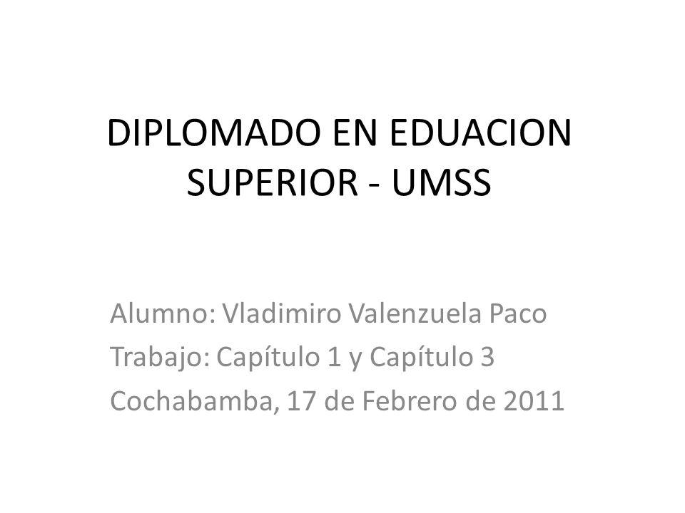 DIPLOMADO EN EDUACION SUPERIOR - UMSS Alumno: Vladimiro Valenzuela Paco Trabajo: Capítulo 1 y Capítulo 3 Cochabamba, 17 de Febrero de 2011