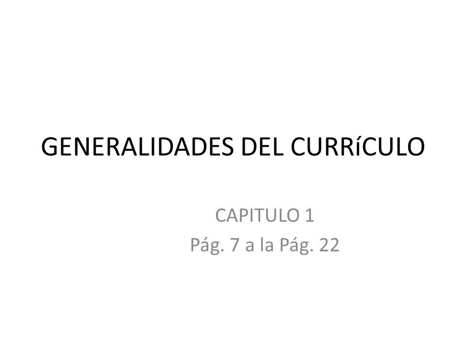 GENERALIDADES DEL CURRíCULO CAPITULO 1 Pág. 7 a la Pág. 22