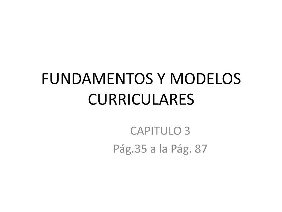 FUNDAMENTOS Y MODELOS CURRICULARES CAPITULO 3 Pág.35 a la Pág. 87