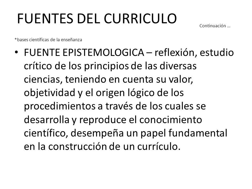 FUENTES DEL CURRICULO Continuación … *bases científicas de la enseñanza FUENTE EPISTEMOLOGICA – reflexión, estudio crítico de los principios de las di