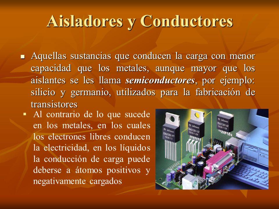 Aisladores y Conductores Aquellas sustancias que conducen la carga con menor capacidad que los metales, aunque mayor que los aislantes se les llama se