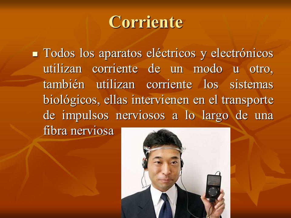 Corriente Todos los aparatos eléctricos y electrónicos utilizan corriente de un modo u otro, también utilizan corriente los sistemas biológicos, ellas
