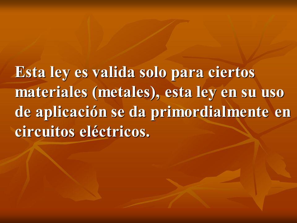 Esta ley es valida solo para ciertos materiales (metales), esta ley en su uso de aplicación se da primordialmente en circuitos eléctricos.