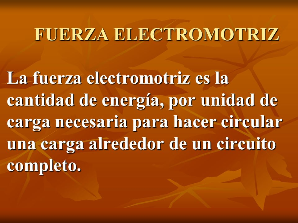 FUERZA ELECTROMOTRIZ La fuerza electromotriz es la cantidad de energía, por unidad de carga necesaria para hacer circular una carga alrededor de un ci