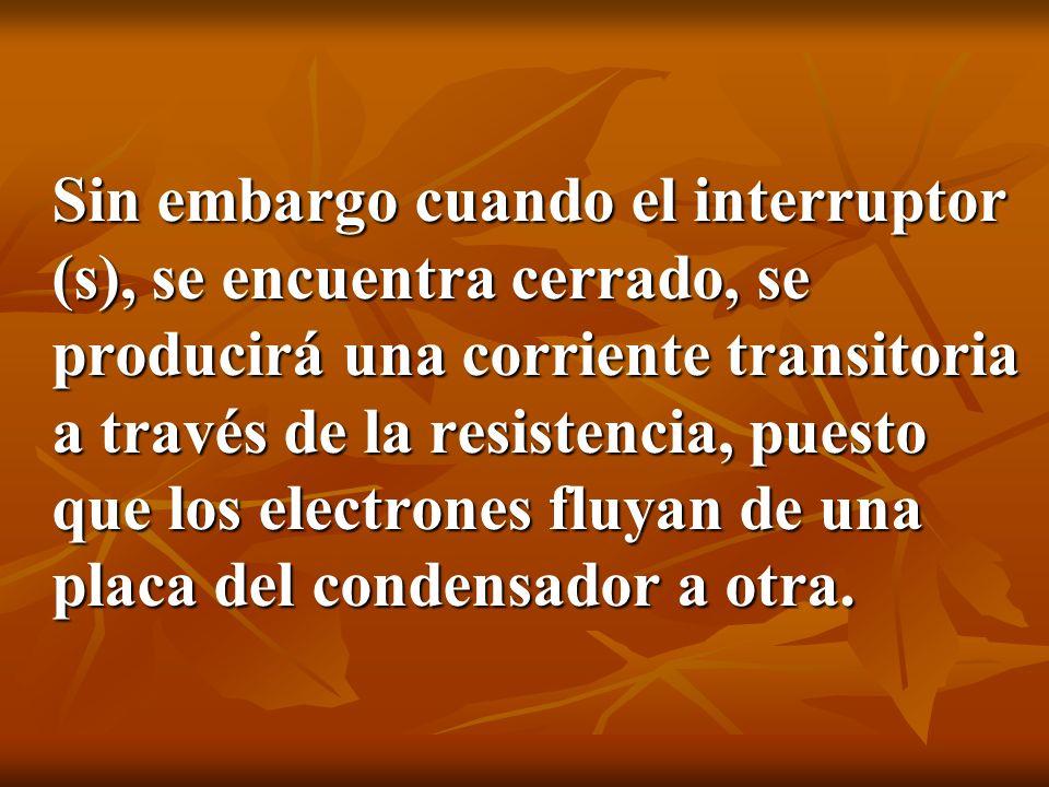 Sin embargo cuando el interruptor (s), se encuentra cerrado, se producirá una corriente transitoria a través de la resistencia, puesto que los electro