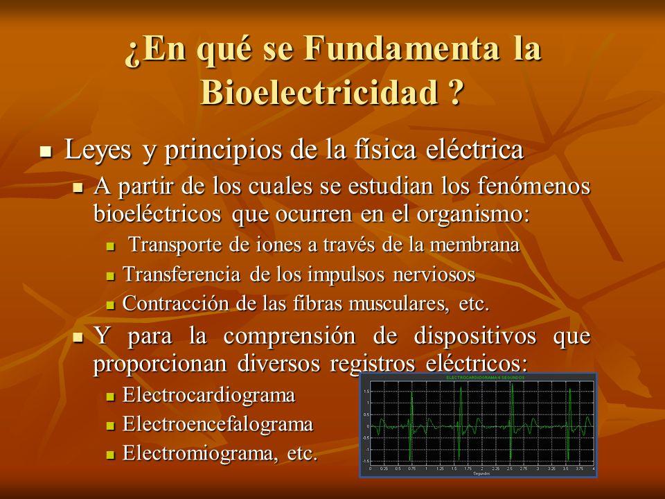 ¿En qué se Fundamenta la Bioelectricidad ? Leyes y principios de la física eléctrica Leyes y principios de la física eléctrica A partir de los cuales