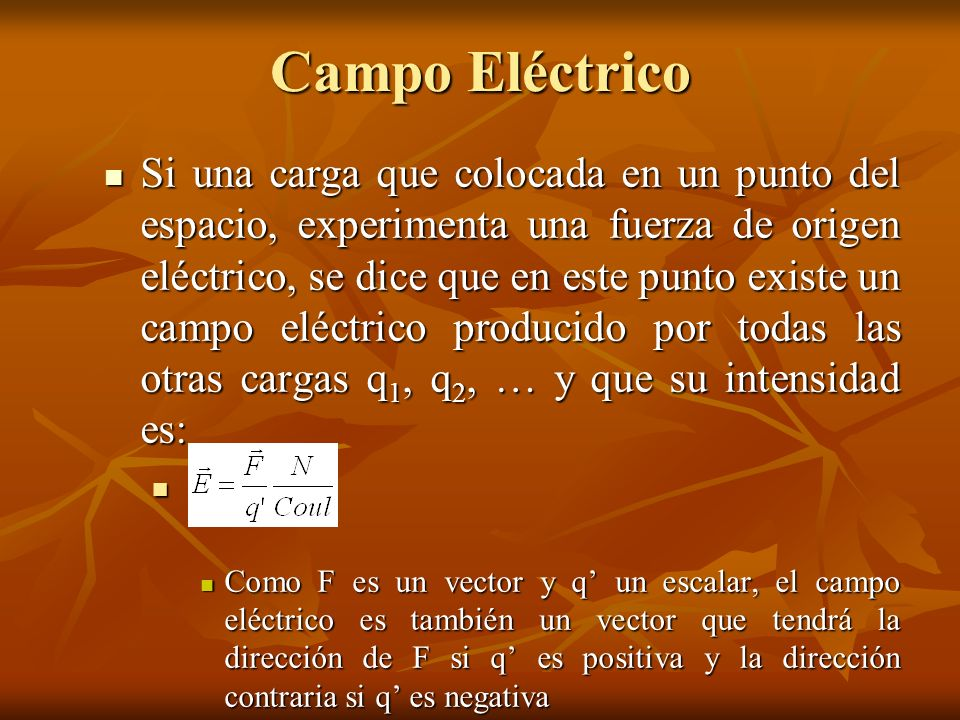 Campo Eléctrico Si una carga que colocada en un punto del espacio, experimenta una fuerza de origen eléctrico, se dice que en este punto existe un cam