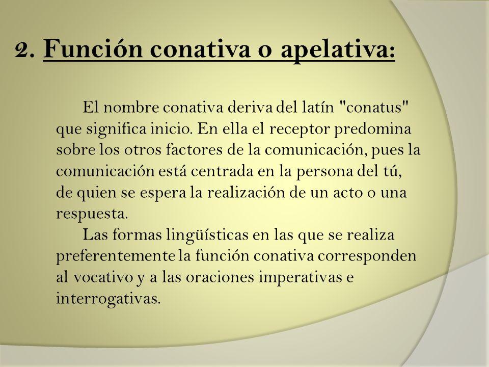 2. Función conativa o apelativa: El nombre conativa deriva del latín