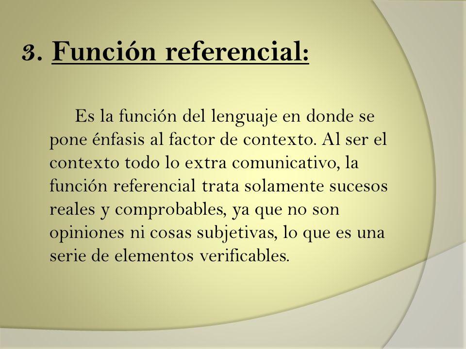 3. Función referencial: Es la función del lenguaje en donde se pone énfasis al factor de contexto. Al ser el contexto todo lo extra comunicativo, la f