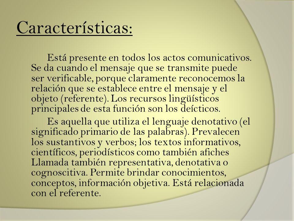 Características: Está presente en todos los actos comunicativos. Se da cuando el mensaje que se transmite puede ser verificable, porque claramente rec