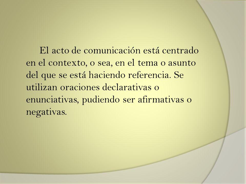 El acto de comunicación está centrado en el contexto, o sea, en el tema o asunto del que se está haciendo referencia. Se utilizan oraciones declarativ