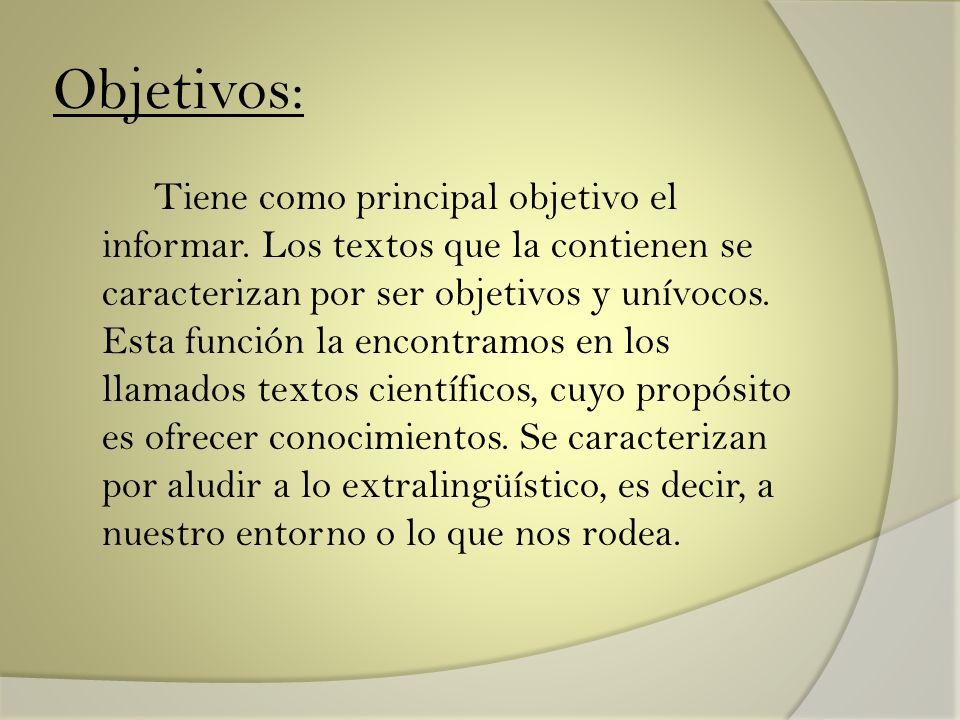 Objetivos: Tiene como principal objetivo el informar. Los textos que la contienen se caracterizan por ser objetivos y unívocos. Esta función la encont