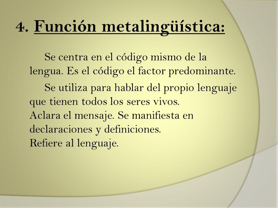 4. Función metalingüística: Se centra en el código mismo de la lengua. Es el código el factor predominante. Se utiliza para hablar del propio lenguaje