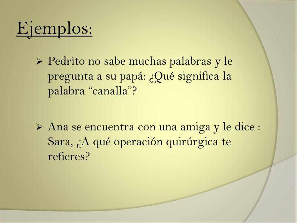 Ejemplos: Pedrito no sabe muchas palabras y le pregunta a su papá: ¿Qué significa la palabra canalla? Ana se encuentra con una amiga y le dice : Sara,