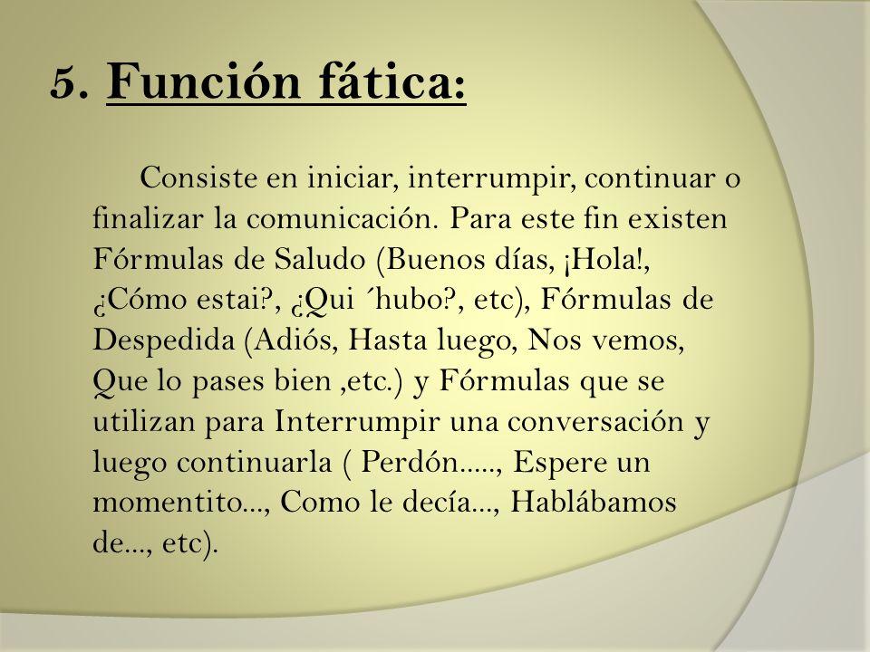 5. Función fática: Consiste en iniciar, interrumpir, continuar o finalizar la comunicación. Para este fin existen Fórmulas de Saludo (Buenos días, ¡Ho