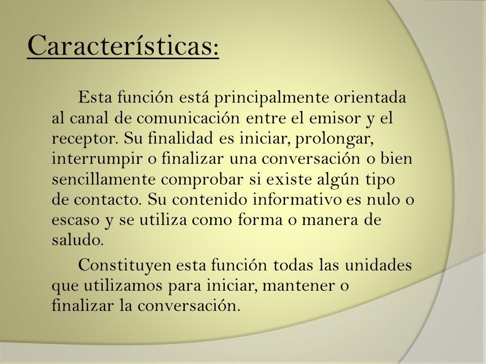 Características: Esta función está principalmente orientada al canal de comunicación entre el emisor y el receptor. Su finalidad es iniciar, prolongar