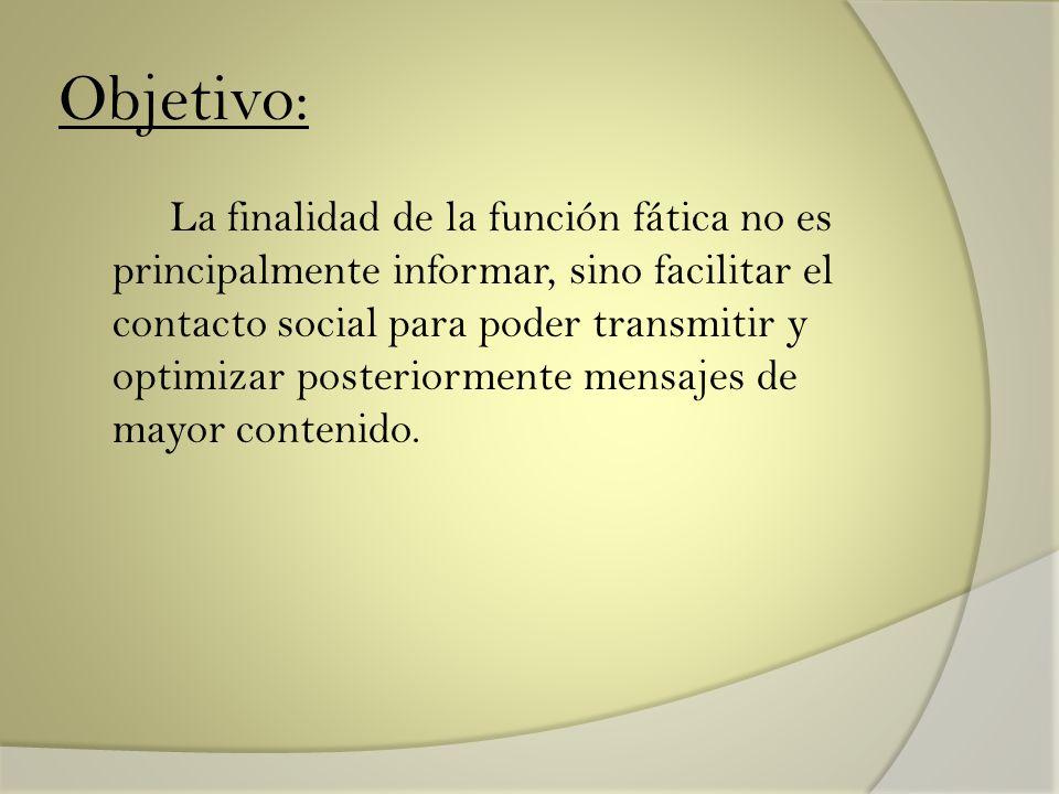 Objetivo: La finalidad de la función fática no es principalmente informar, sino facilitar el contacto social para poder transmitir y optimizar posteri