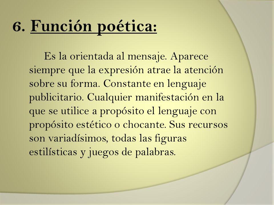 6. Función poética: Es la orientada al mensaje. Aparece siempre que la expresión atrae la atención sobre su forma. Constante en lenguaje publicitario.