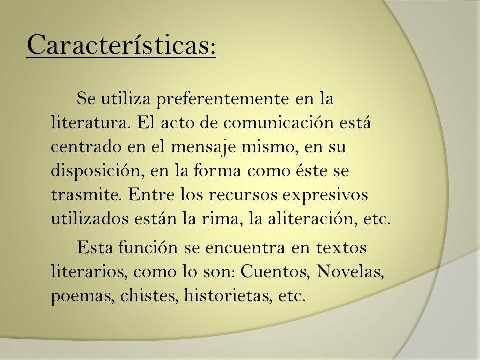 Características: Se utiliza preferentemente en la literatura. El acto de comunicación está centrado en el mensaje mismo, en su disposición, en la form