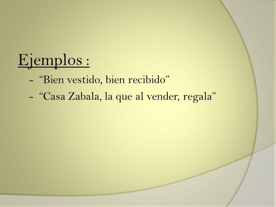 Ejemplos : - Bien vestido, bien recibido - Casa Zabala, la que al vender, regala