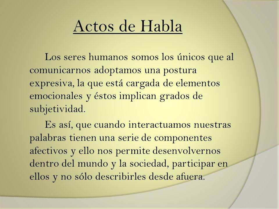 Actos de Habla Los seres humanos somos los únicos que al comunicarnos adoptamos una postura expresiva, la que está cargada de elementos emocionales y