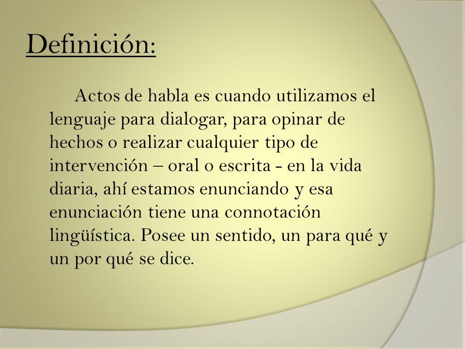 Definición: Actos de habla es cuando utilizamos el lenguaje para dialogar, para opinar de hechos o realizar cualquier tipo de intervención – oral o es