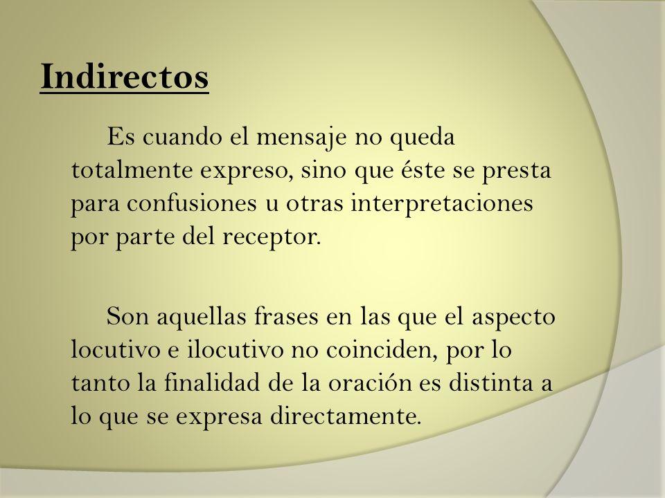 Indirectos Es cuando el mensaje no queda totalmente expreso, sino que éste se presta para confusiones u otras interpretaciones por parte del receptor.