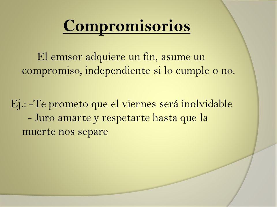 Compromisorios El emisor adquiere un fin, asume un compromiso, independiente si lo cumple o no. Ej.: -Te prometo que el viernes será inolvidable - Jur