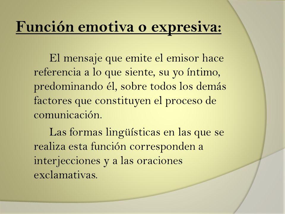 Función emotiva o expresiva: El mensaje que emite el emisor hace referencia a lo que siente, su yo íntimo, predominando él, sobre todos los demás fact