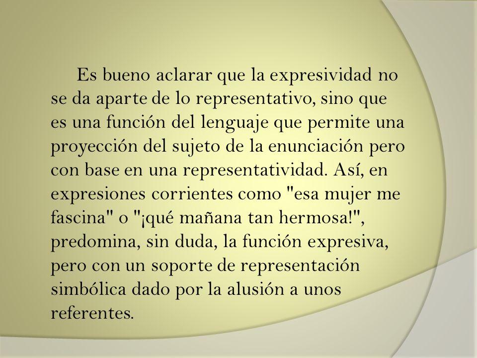 Es bueno aclarar que la expresividad no se da aparte de lo representativo, sino que es una función del lenguaje que permite una proyección del sujeto