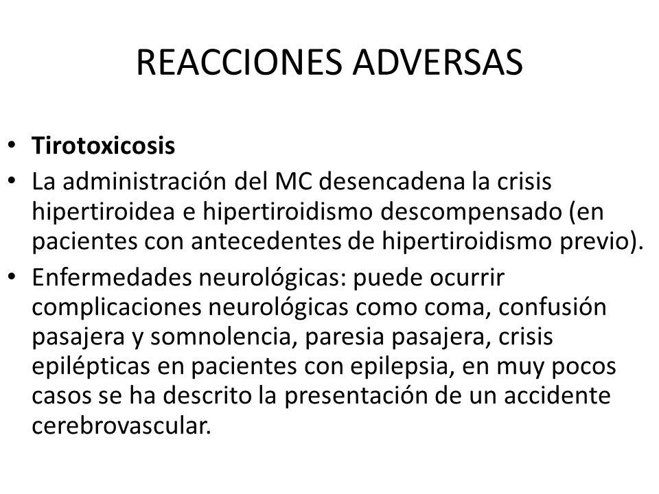 REACCIONES ADVERSAS Tirotoxicosis La administración del MC desencadena la crisis hipertiroidea e hipertiroidismo descompensado (en pacientes con antec