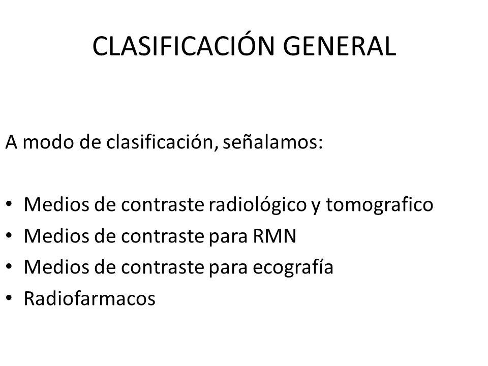 CLASIFICACIÓN GENERAL A modo de clasificación, señalamos: Medios de contraste radiológico y tomografico Medios de contraste para RMN Medios de contras