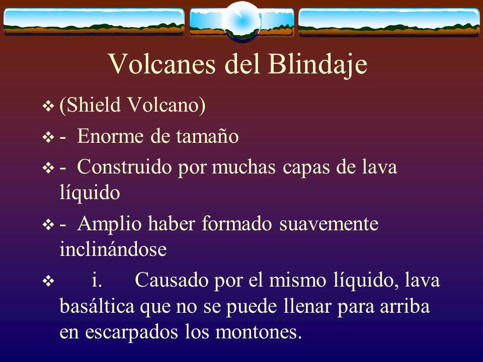 Volcanes del Blindaje (Shield Volcano) - Enorme de tamaño - Construido por muchas capas de lava líquido - Amplio haber formado suavemente inclinándose