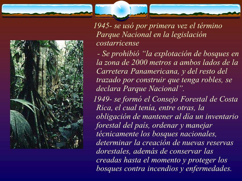 1945- se usó por primera vez el término Parque Nacional en la legislación costarricense - Se prohibió la explotación de bosques en la zona de 2000 met