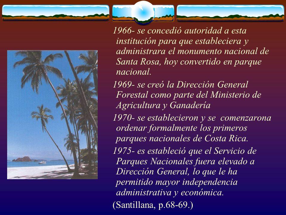 1966- se concedió autoridad a esta institución para que estableciera y administrara el monumento nacional de Santa Rosa, hoy convertido en parque naci