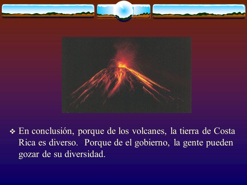 En conclusión, porque de los volcanes, la tierra de Costa Rica es diverso. Porque de el gobierno, la gente pueden gozar de su diversidad.