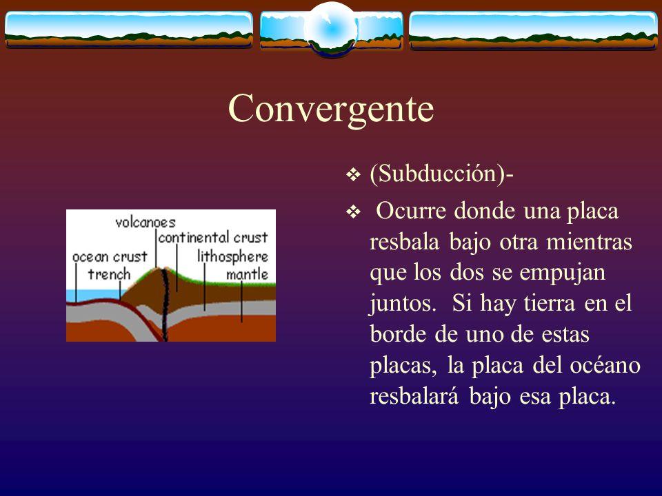 Convergente (Subducción)- Ocurre donde una placa resbala bajo otra mientras que los dos se empujan juntos. Si hay tierra en el borde de uno de estas p
