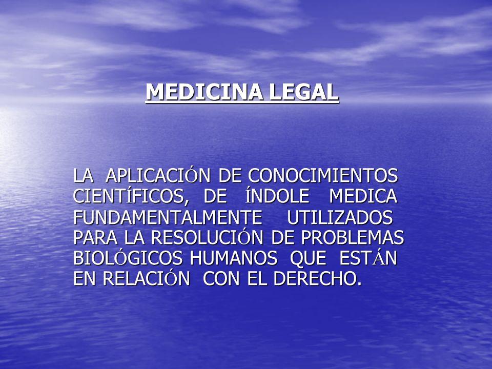 MEDICINA LEGAL LA APLICACI Ó N DE CONOCIMIENTOS CIENT Í FICOS, DE Í NDOLE MEDICA FUNDAMENTALMENTE UTILIZADOS PARA LA RESOLUCI Ó N DE PROBLEMAS BIOL Ó