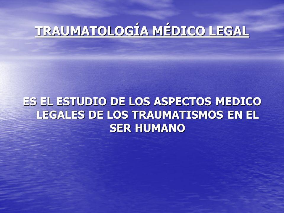 TRAUMATOLOGÍA MÉDICO LEGAL ES EL ESTUDIO DE LOS ASPECTOS MEDICO LEGALES DE LOS TRAUMATISMOS EN EL SER HUMANO