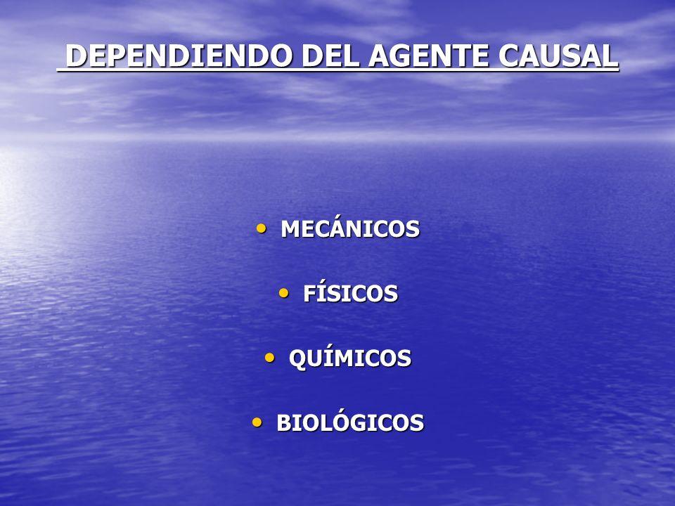 DEPENDIENDO DEL AGENTE CAUSAL DEPENDIENDO DEL AGENTE CAUSAL MECÁNICOS MECÁNICOS FÍSICOS FÍSICOS QUÍMICOS QUÍMICOS BIOLÓGICOS BIOLÓGICOS