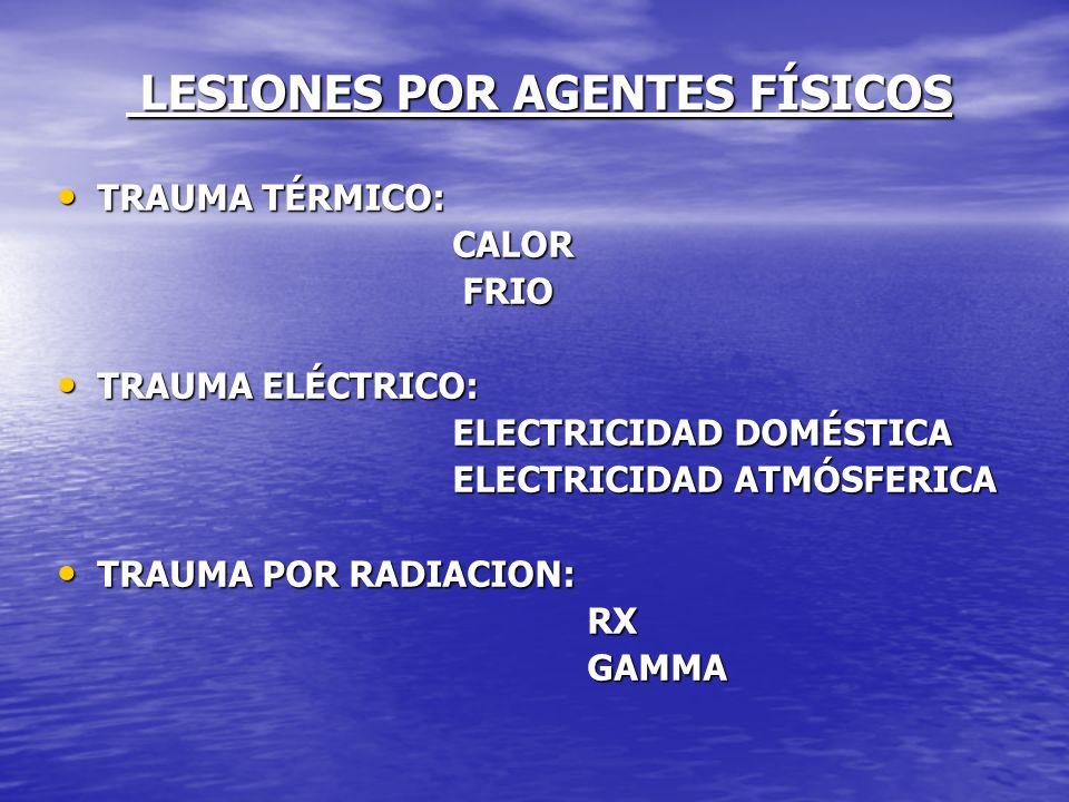 LESIONES POR AGENTES FÍSICOS LESIONES POR AGENTES FÍSICOS TRAUMA TÉRMICO: TRAUMA TÉRMICO: CALOR CALOR FRIO FRIO TRAUMA ELÉCTRICO: TRAUMA ELÉCTRICO: EL